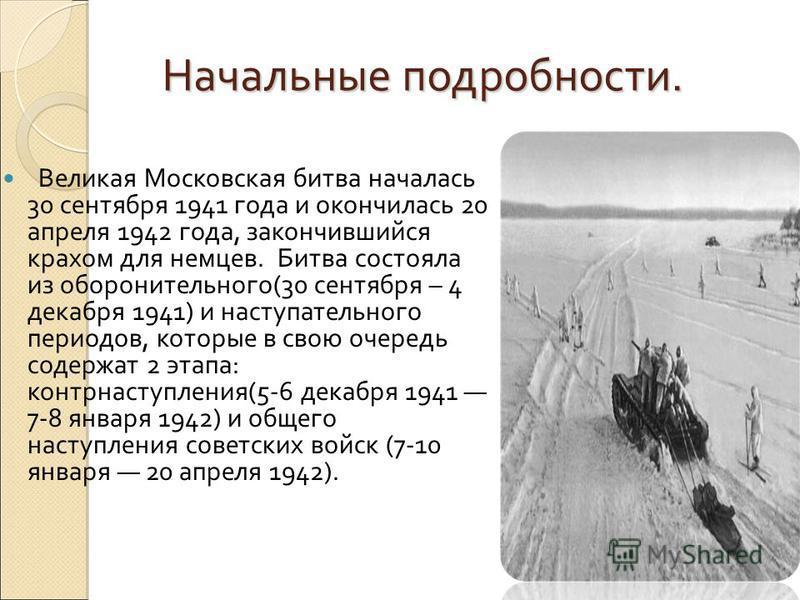 Начальные подробности. Начальные подробности. Великая Московская битва началась 30 сентября 1941 года и окончилась 20 апреля 1942 года, закончившийся крахом для немцев. Битва состояла из оборонительного(30 сентября – 4 декабря 1941) и наступательного