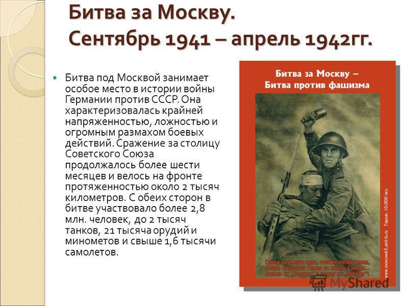 Битва за Москву. Сентябрь 1941 – апрель 1942 гг. Битва под Москвой занимает особое место в истории войны Германии против СССР. Она характеризовалась крайней напряженностью, ложностью и огромным размахом боевых действий. Сражение за столицу Советского