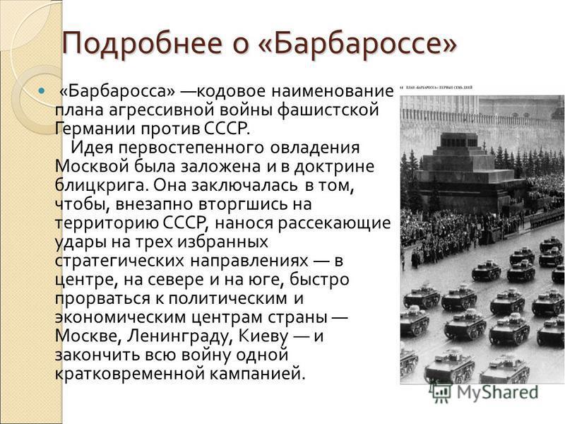 Подробнее о «Барбароссе» Подробнее о «Барбароссе» «Барбаросса» кодовое наименование плана агрессивной войны фашистской Германии против СССР. Идея первостепенного овладения Москвой была заложена и в доктрине блицкрига. Она заключалась в том, чтобы, вн