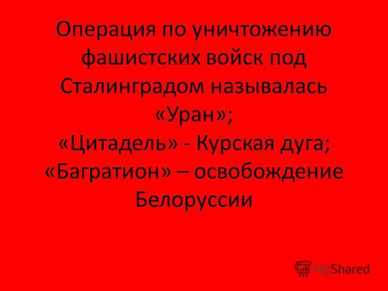 Операция по уничтожению фашистских войск под Сталинградом называлась «Уран»; «Цитадель» - Курская дуга; «Багратион» – освобождение Белоруссии