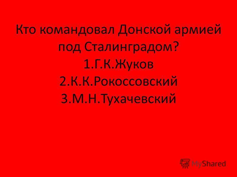 Кто командовал Донской армией под Сталинградом? 1.Г.К.Жуков 2.К.К.Рокоссовский 3.М.Н.Тухачевский