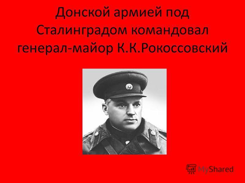 Донской армией под Сталинградом командовал генерал-майор К.К.Рокоссовский
