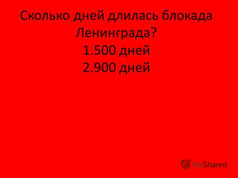 Сколько дней длилась блокада Ленинграда? 1.500 дней 2.900 дней