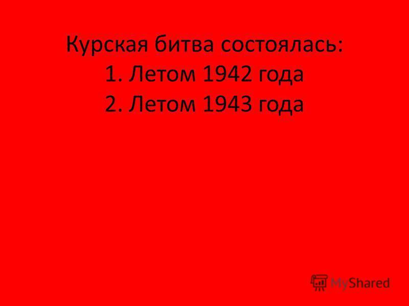 Курская битва состоялась: 1. Летом 1942 года 2. Летом 1943 года