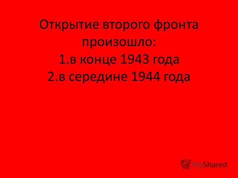 Открытие второго фронта произошло: 1. в конце 1943 года 2. в середине 1944 года