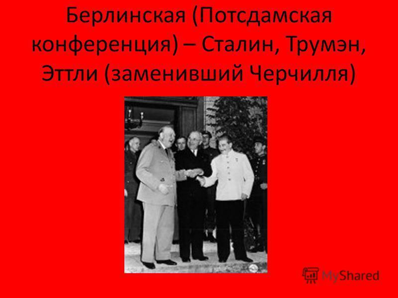 Берлинская (Потсдамская конференция) – Сталин, Трумэн, Эттли (заменивший Черчилля)