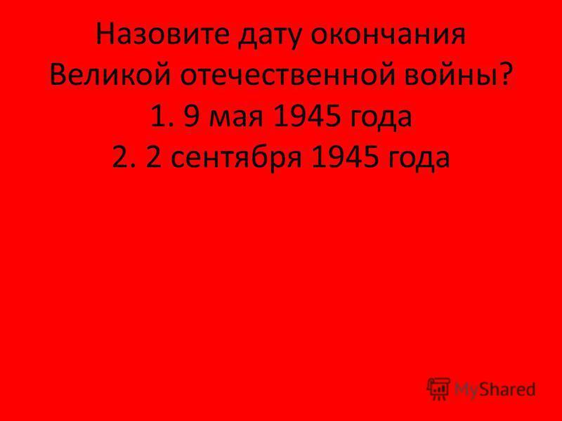 Назовите дату окончания Великой отечественной войны? 1. 9 мая 1945 года 2. 2 сентября 1945 года