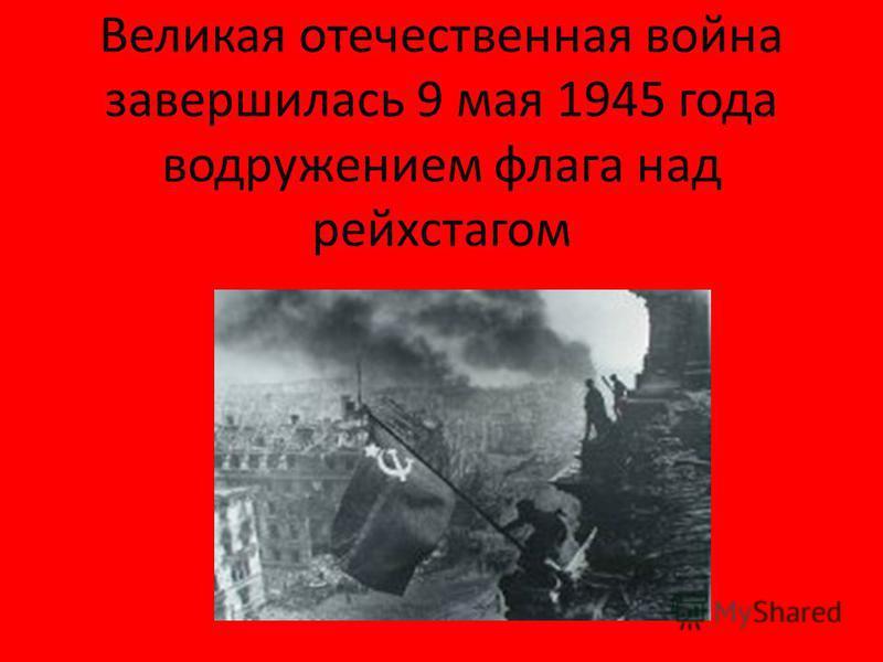 Великая отечественная война завершилась 9 мая 1945 года водружением флага над рейхстагом