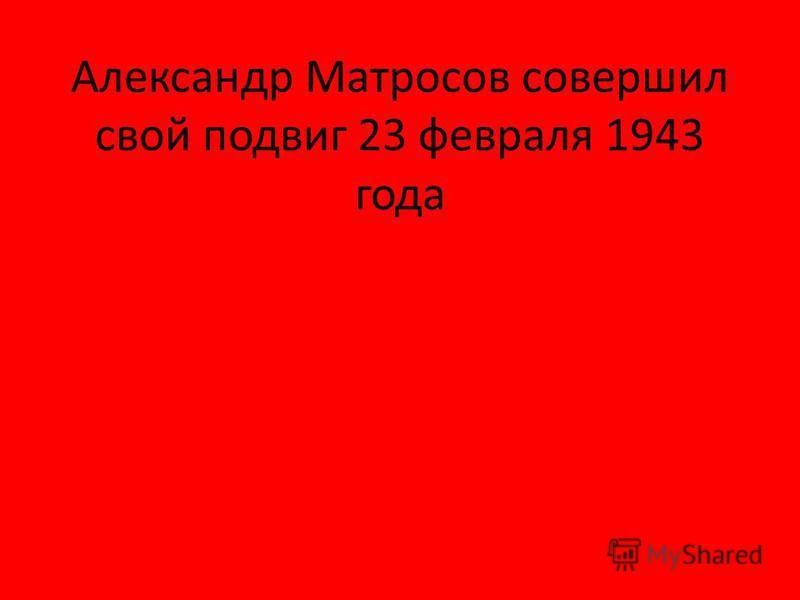 Александр Матросов совершил свой подвиг 23 февраля 1943 года