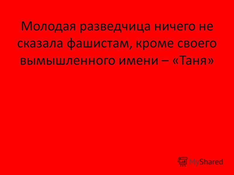 Молодая разведчица ничего не сказала фашистам, кроме своего вымышленного имени – «Таня»