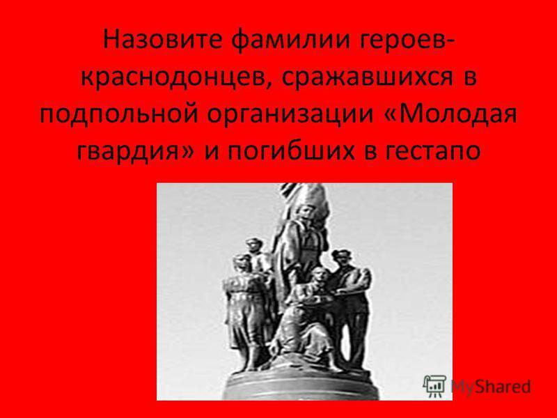 Назовите фамилии героев- краснодонцев, сражавшихся в подпольной организации «Молодая гвардия» и погибших в гестапо