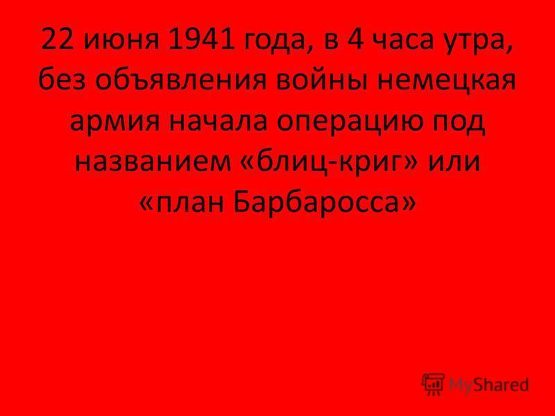 22 июня 1941 года, в 4 часа утра, без объявления войны немецкая армия начала операцию под названием «блиц-криг» или «план Барбаросса»