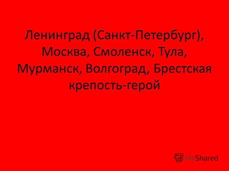 Ленинград (Санкт-Петербург), Москва, Смоленск, Тула, Мурманск, Волгоград, Брестская крепость-герой