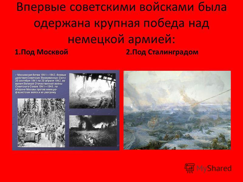 Впервые советскими войсками была одержана крупная победа над немецкой армией: 1. Под Москвой 2. Под Сталинградом