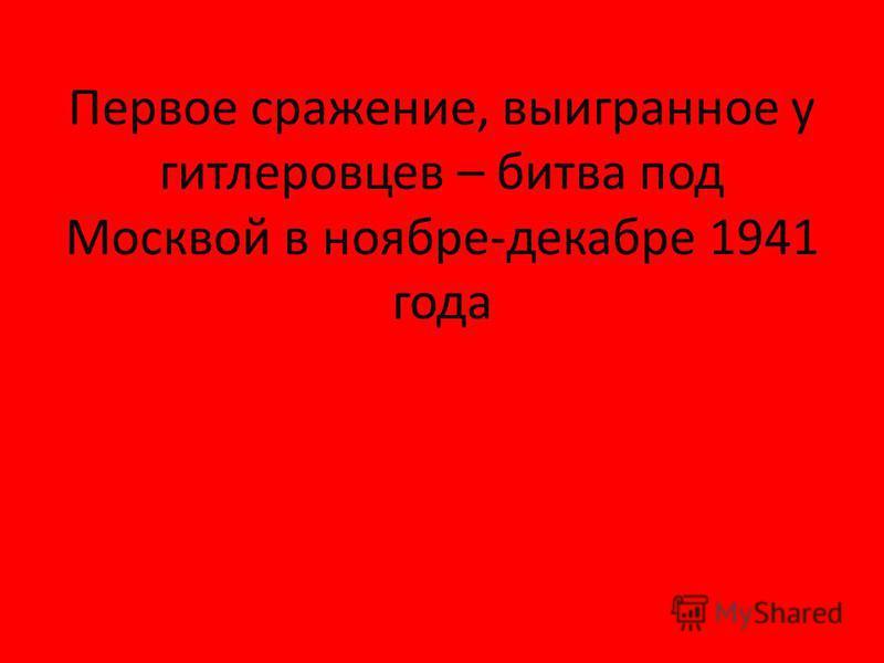 Первое сражение, выигранное у гитлеровцев – битва под Москвой в ноябре-декабре 1941 года