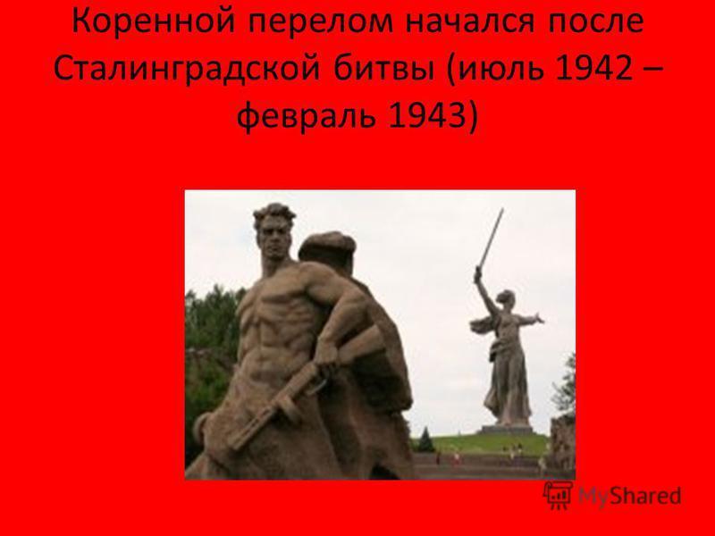 Коренной перелом начался после Сталинградской битвы (июль 1942 – февраль 1943)
