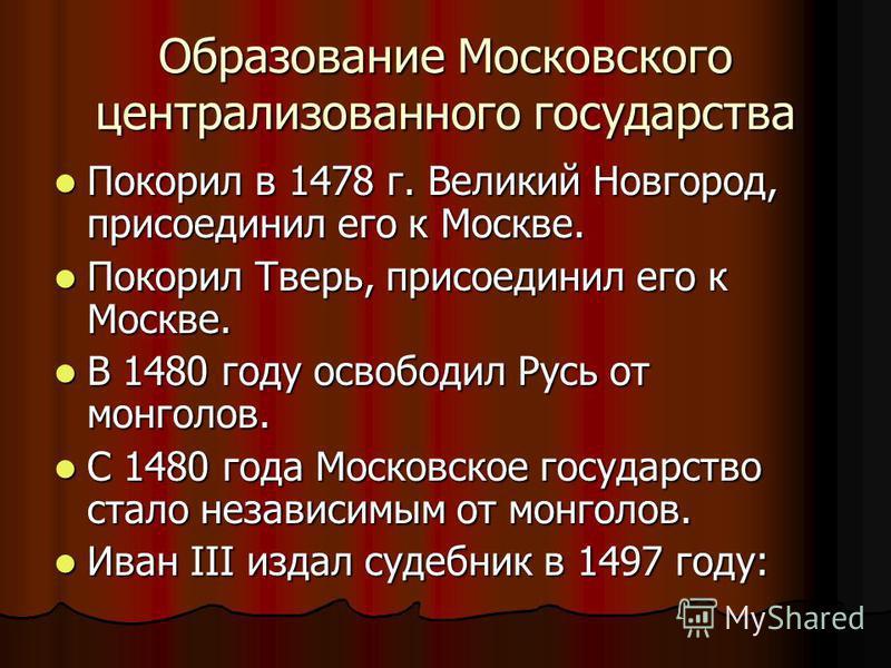 Образование Московского централизованного государства Покорил в 1478 г. Великий Новгород, присоединил его к Москве. Покорил в 1478 г. Великий Новгород, присоединил его к Москве. Покорил Тверь, присоединил его к Москве. Покорил Тверь, присоединил его