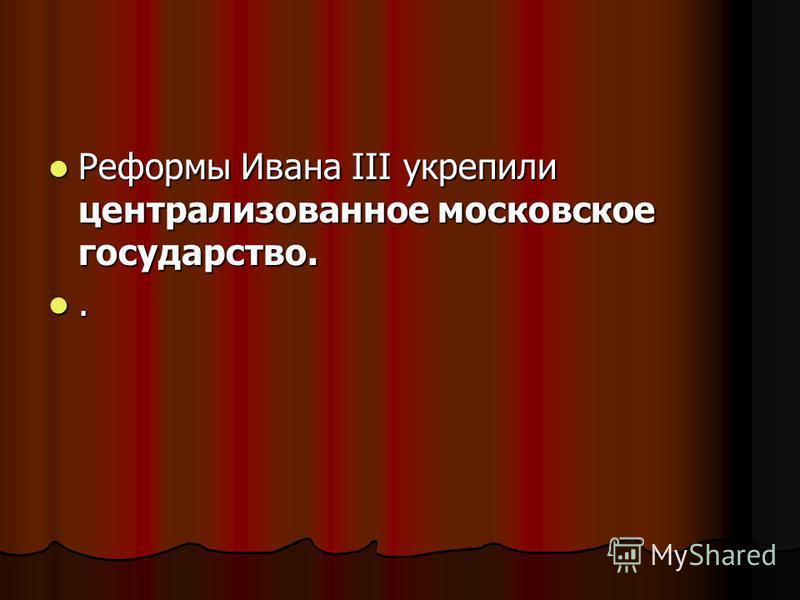 Реформы Ивана III укрепили централизованное московское государство. Реформы Ивана III укрепили централизованное московское государство..