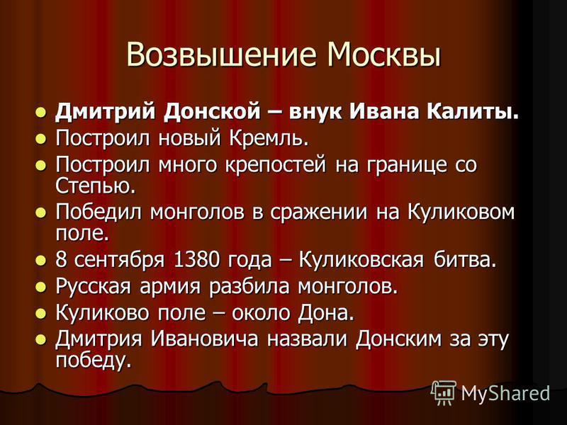 Возвышение Москвы Дмитрий Донской – внук Ивана Калиты. Дмитрий Донской – внук Ивана Калиты. Построил новый Кремль. Построил новый Кремль. Построил много крепостей на границе со Степью. Построил много крепостей на границе со Степью. Победил монголов в