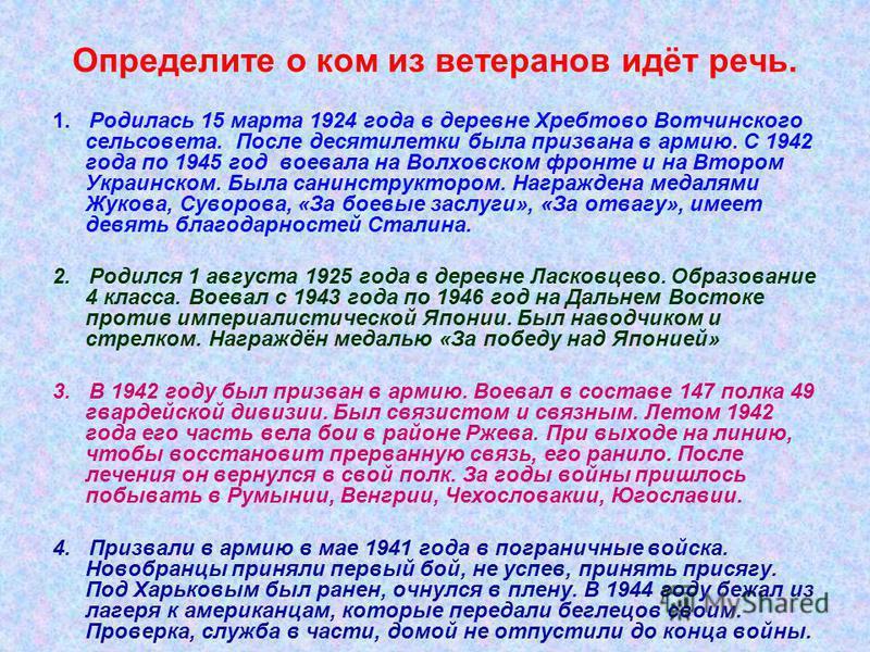 Определите о ком из ветеранов идёт речь. 1. Родилась 15 марта 1924 года в деревне Хребтово Вотчинского сельсовета. После десятилетки была призвана в армию. С 1942 года по 1945 год воевала на Волховском фронте и на Втором Украинском. Была санинструкто