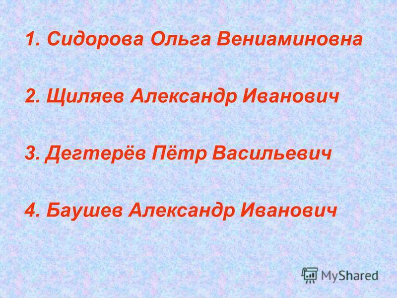 1. Сидорова Ольга Вениаминовна 2. Щиляев Александр Иванович 3. Дегтерёв Пётр Васильевич 4. Баушев Александр Иванович