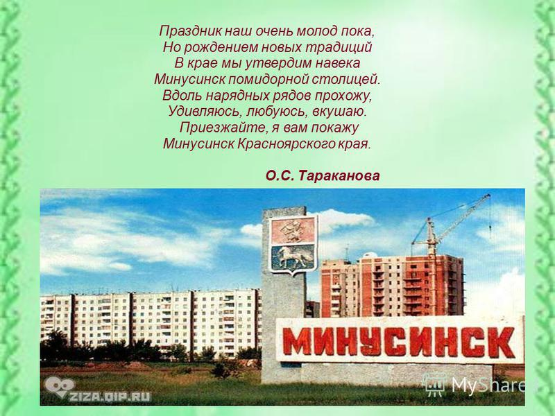 Праздник наш очень молод пока, Но рождением новых традиций В крае мы утвердим на века Минусинск помидорной столицей. Вдоль нарядных рядов прохожу, Удивляюсь, любуюсь, вкушаю. Приезжайте, я вам покажу Минусинск Красноярского края. О.С. Тараканова