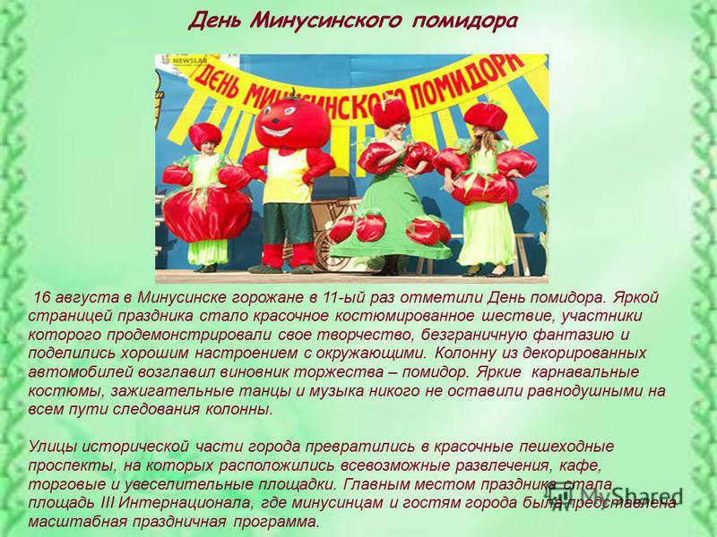 День Минусинского помидора 16 августа в Минусинске горожане в 11-ый раз отметили День помидора. Яркой страницей праздника стало красочное костюмированное шествие, участники которого продемонстрировали свое творчество, безграничную фантазию и поделили