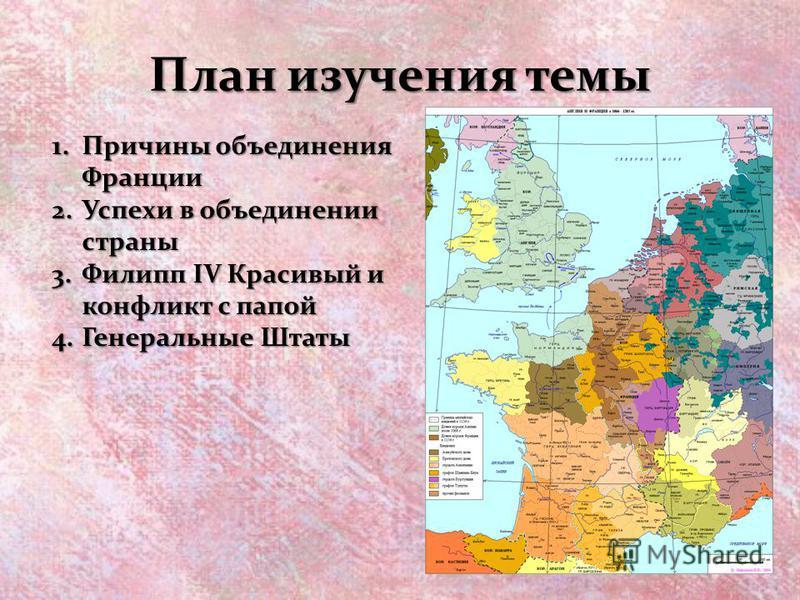 План изучения темы 1. Причины объединения Франции 2. Успехи в объединении страны 3. Филипп IV Красивый и конфликт с папой 4. Генеральные Штаты