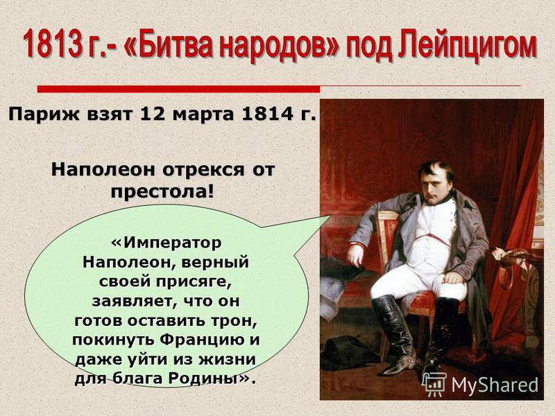 «Император Наполеон, верный своей присяге, заявляет, что он готов оставить трон, покинуть Францию и даже уйти из жизни для блага Родины». Париж взят 12 марта 1814 г. Наполеон отрекся от престола!