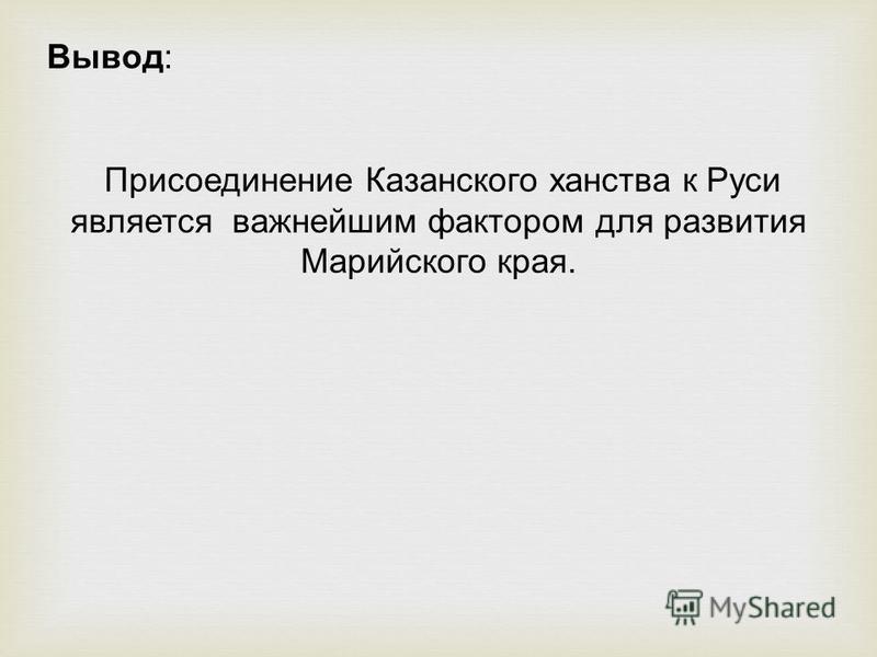 Вывод: Присоединение Казанского ханства к Руси является важнейшим фактором для развития Марийского края.
