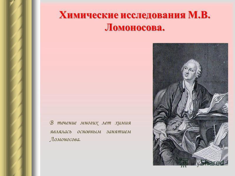 Химические исследования М.В. Ломоносова. В течение многих лет химия являлась основным занятием Ломоносова.