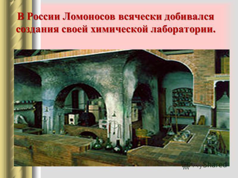 В России Ломоносов всячески добивался создания своей химической лаборатории.