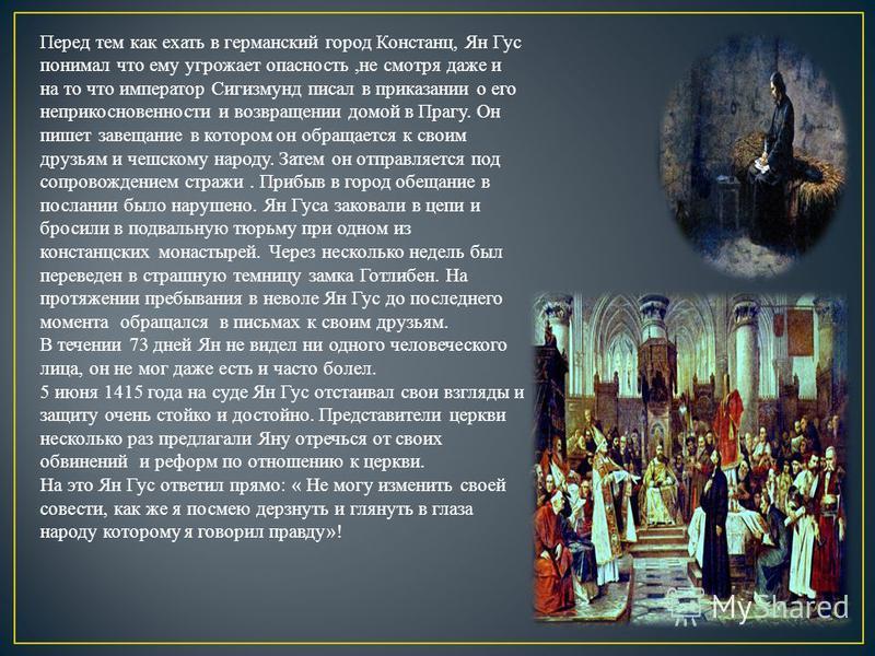 Перед тем как ехать в германский город Констанц, Ян Гус понимал что ему угрожает опасность,не смотря даже и на то что император Сигизмунд писал в приказании о его неприкосновенности и возвращении домой в Прагу. Он пишет завещание в котором он обращае