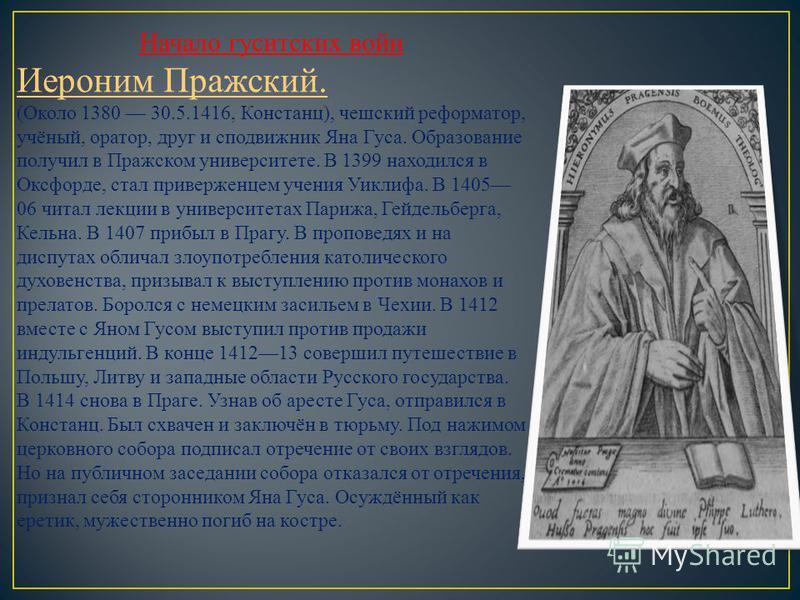 Начало гуситских войн Иероним Пражский. (Около 1380 30.5.1416, Констанц), чешский реформатор, учёный, оратор, друг и сподвижник Яна Гуса. Образование получил в Пражском университете. В 1399 находился в Оксфорде, стал приверженцем учения Уиклифа. В 14