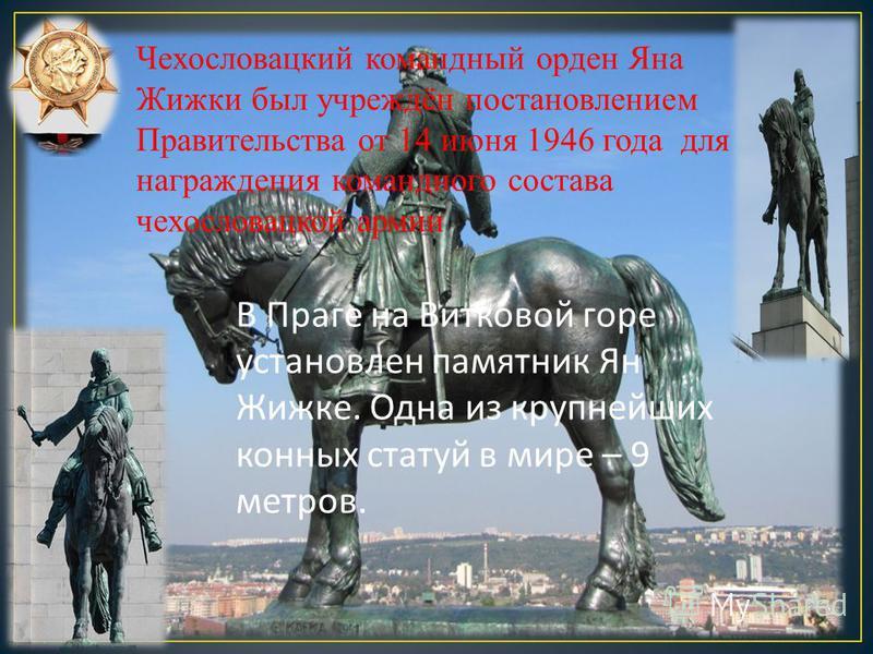В Праге на Витковой горе установлен памятник Ян Жижке. Одна из крупнейших конных статуй в мире – 9 метров. Чехословацкий командный орден Яна Жижки был учреждён постановлением Правительства от 14 июня 1946 года для награждения командного состава чехос