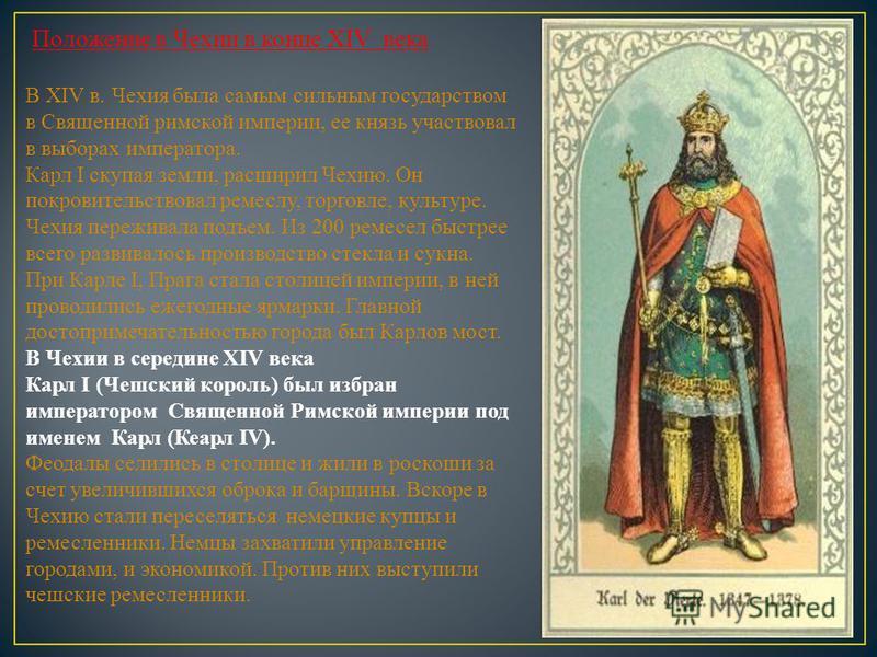 Положение в Чехии в конце XIV века В XIV в. Чехия была самым сильным государством в Священной римской империи, ее князь участвовал в выборах императора. Карл I скупая земли, расширил Чехию. Он покровительствовал ремеслу, торговле, культуре. Чехия пер