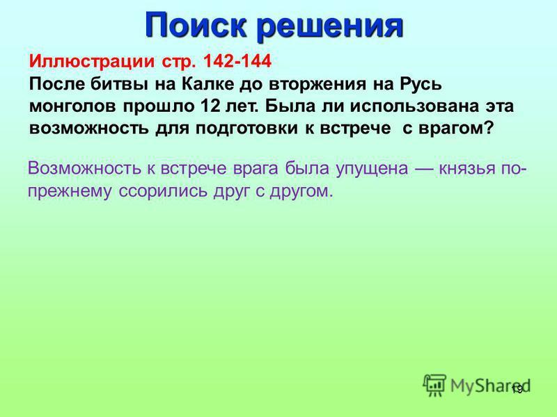 19 Поиск решения Иллюстрации стр. 142-144 После битвы на Калке до вторжения на Русь монголов прошло 12 лет. Была ли использована эта возможность для подготовки к встрече с врагом? Возможность к встрече врага была упущена князья по- прежнему ссорились