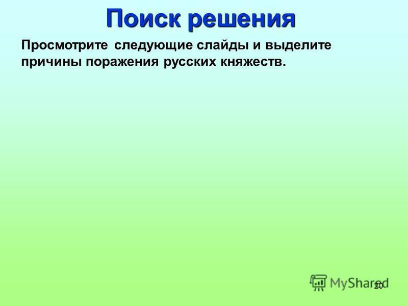 20 Поиск решения Просмотрите следующие слайды и выделите причины поражения русских княжеств.