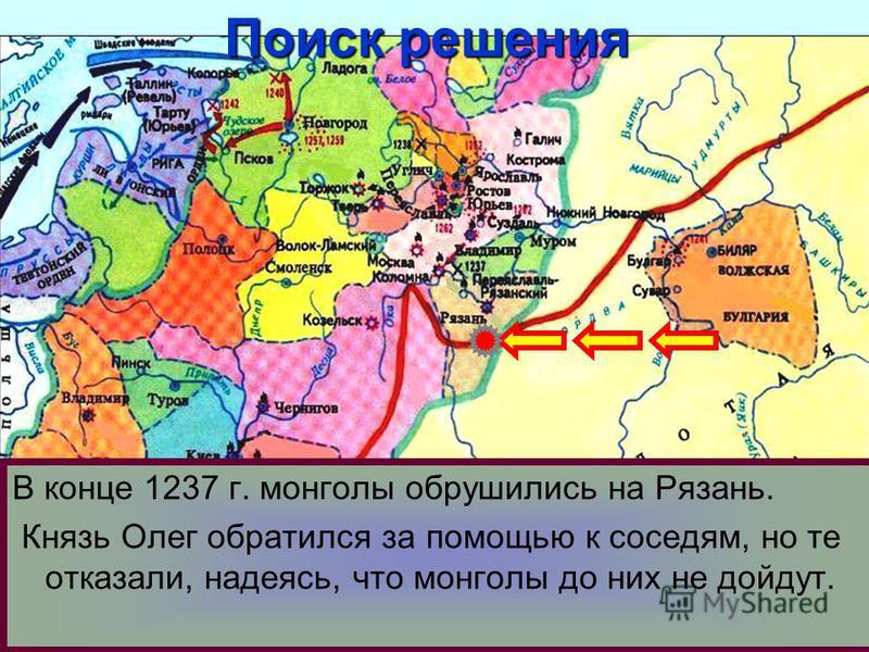В конце 1237 г. монголы обрушились на Рязань. Князь Олег обратился за помощью к соседям, но те отказали, надеясь, что монголы до них не дойдут. Поиск решения