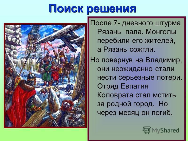 После 7- дневного штурма Рязань пала. Монголы перебили его жителей, а Рязань сожгли. Но повернув на Владимир, они неожиданно стали нести серьезные потери. Отряд Евпатия Коловрата стал мстить за родной город. Но через месяц он погиб. Поиск решения