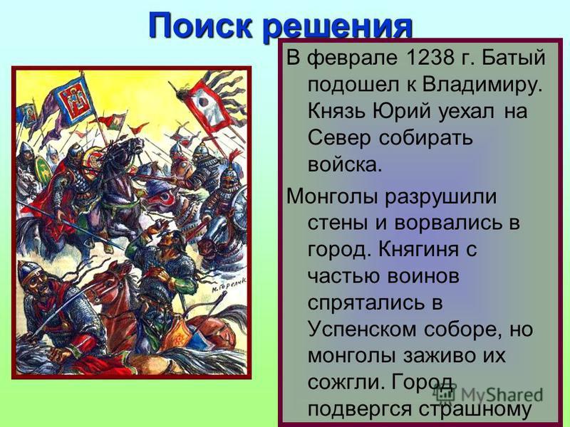В феврале 1238 г. Батый подошел к Владимиру. Князь Юрий уехал на Север собирать войска. Монголы разрушили стены и ворвались в город. Княгиня с частью воинов спрятались в Успенском соборе, но монголы заживо их сожгли. Город подвергся страшному разорен