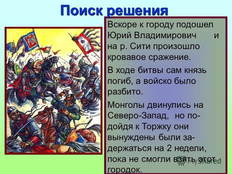 Вскоре к городу подошел Юрий Владимирович и на р. Сити произошло кровавое сражение. В ходе битвы сам князь погиб, а войско было разбито. Монголы двинулись на Северо-Запад, но по- дойдя к Торжку они вынуждены были за- держаться на 2 недели, пока не см