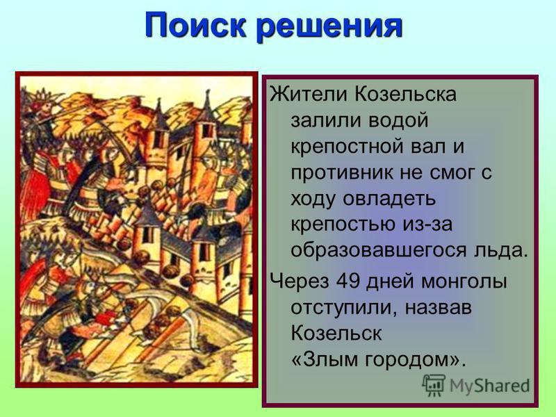 Жители Козельска залили водой крепостной вал и противник не смог с ходу овладеть крепостью из-за образовавшегося льда. Через 49 дней монголы отступили, назвав Козельск «Злым городом». Поиск решения