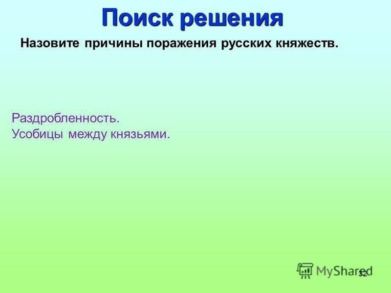 32 Поиск решения Назовите причины поражения русских княжеств. Раздробленность. Усобицы между князьями.