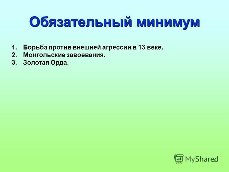 4 Обязательный минимум 1. Борьба против внешней агрессии в 13 веке. 2. Монгольские завоевания. 3. Золотая Орда.