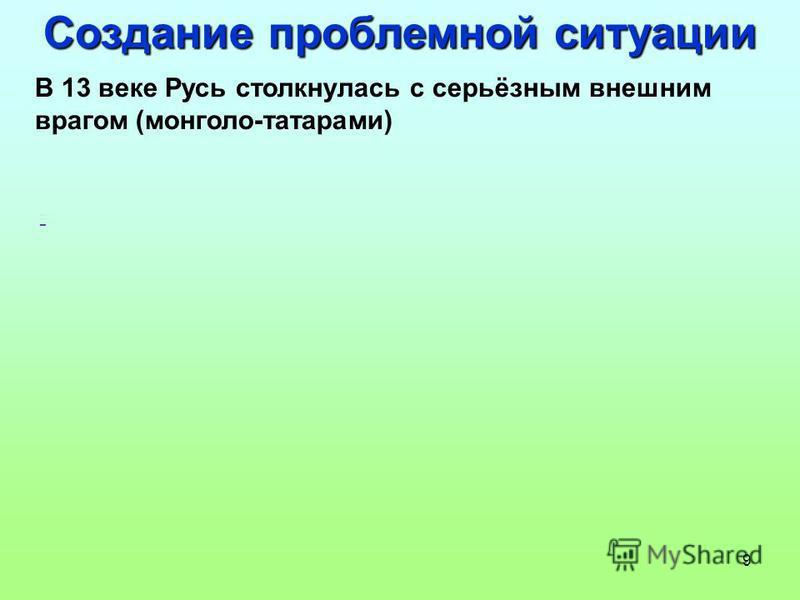 9 Создание проблемной ситуации В 13 веке Русь столкнулась с серьёзным внешним врагом (монголо-татарами) -