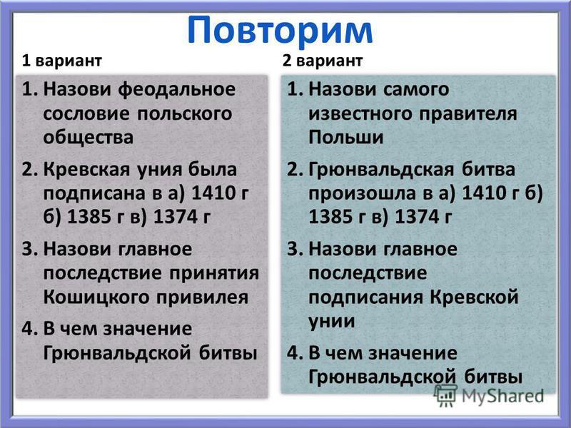 Повторим 1 вариант 1. Назови феодальное сословие польского общества 2. Кревская уния была подписана в а) 1410 г б) 1385 г в) 1374 г 3. Назови главное последствие принятия Кошицкого привилея 4. В чем значение Грюнвальдской битвы 1. Назови феодальное с