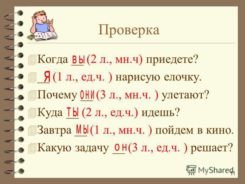 4 Когда __ (2 л., мн.ч) приедете? 4 __ (1 л., ед.ч. ) нарисую елочку. 4 Почему __ (3 л., мн.ч. ) улетают? 4 Куда __ (2 л., ед.ч.) идешь? 4 Завтра __ (1 л., мн.ч. ) пойдем в кино. 4 Какую задачу __ (3 л., ед.ч. ) решает? Проверка