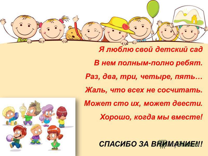 Я люблю свой детский сад В нем полным-полно ребят. Раз, два, три, четыре, пять… Жаль, что всех не сосчитать. Может сто их, может двести. Хорошо, когда мы вместе! СПАСИБО ЗА ВНИМАНИЕ!!!