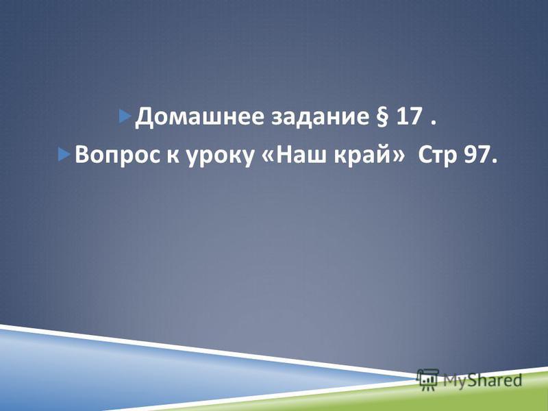 Домашнее задание § 17. Вопрос к уроку « Наш край » Стр 97.